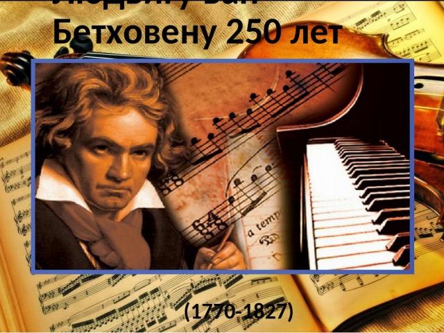 250 лет со дня рождения немецкого композитора Людвига ван Бетховена